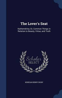 The Lover's Seat Kathemerina; Or, Common Things in Relation to Beauty, Virtue, and Truth by Kenelm Henry Digby