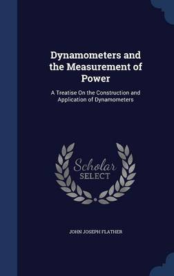 Dynamometers and the Measurement of Power A Treatise on the Construction and Application of Dynamometers by John Joseph Flather
