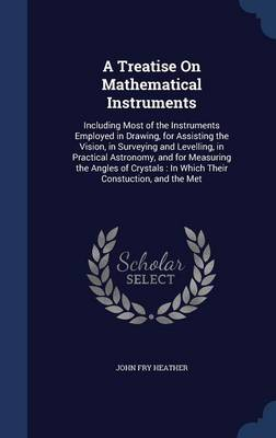 A Treatise on Mathematical Instruments Including Most of the Instruments Employed in Drawing, for Assisting the Vision, in Surveying and Levelling, in Practical Astronomy, and for Measuring the Angles by John Fry Heather