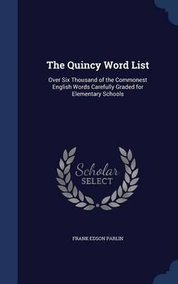 The Quincy Word List Over Six Thousand of the Commonest English Words Carefully Graded for Elementary Schools by Frank Edson Parlin