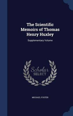The Scientific Memoirs of Thomas Henry Huxley Supplementary Volume by Michael Foster