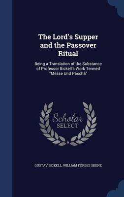 The Lord's Supper and the Passover Ritual Being a Translation of the Substance of Professor Bickell's Work Termed Messe Und Pascha by Gustav Bickell, William Forbes Skene