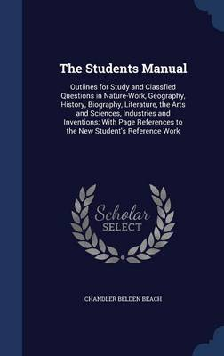 The Students Manual Outlines for Study and Classfied Questions in Nature-Work, Geography, History, Biography, Literature, the Arts and Sciences, Industries and Inventions; With Page References to the  by Chandler Belden Beach