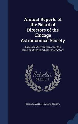Annual Reports of the Board of Directors of the Chicago Astronomical Society Together with the Report of the Director of the Dearborn Observatory by Chicago Astronomical Society