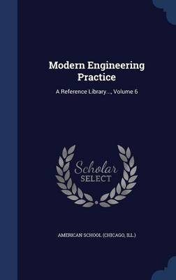 Modern Engineering Practice A Reference Library..., Volume 6 by Chicago American School