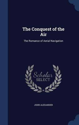 The Conquest of the Air The Romance of Aerial Navigation by John, MD Alexander