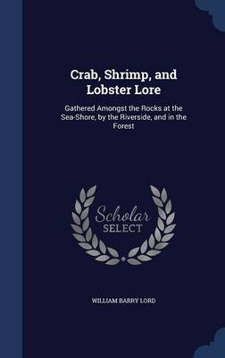 Crab, Shrimp, and Lobster Lore Gathered Amongst the Rocks at the Sea-Shore, by the Riverside, and in the Forest by William Barry Lord