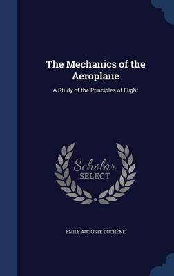 The Mechanics of the Aeroplane A Study of the Principles of Flight by Emile Auguste Duchene
