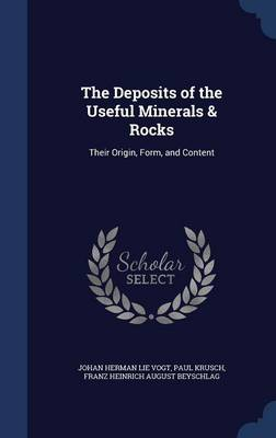 The Deposits of the Useful Minerals & Rocks Their Origin, Form, and Content by Johan Herman Lie Vogt, Paul Krusch, Franz Heinrich August Beyschlag