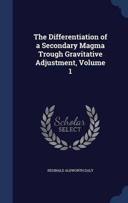 The Differentiation of a Secondary Magma Trough Gravitative Adjustment, Volume 1 by Reginald Aldworth Daly