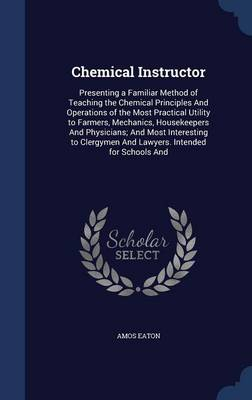 Chemical Instructor Presenting a Familiar Method of Teaching the Chemical Principles and Operations of the Most Practical Utility to Farmers, Mechanics, Housekeepers and Physicians; And Most Interesti by Amos Eaton