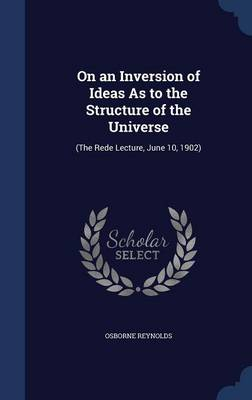 On an Inversion of Ideas as to the Structure of the Universe (The Rede Lecture, June 10, 1902) by Osborne Reynolds