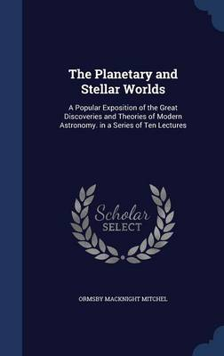 The Planetary and Stellar Worlds A Popular Exposition of the Great Discoveries and Theories of Modern Astronomy. in a Series of Ten Lectures by Ormsby Macknight Mitchel
