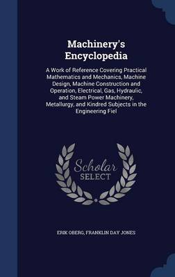Machinery's Encyclopedia A Work of Reference Covering Practical Mathematics and Mechanics, Machine Design, Machine Construction and Operation, Electrical, Gas, Hydraulic, and Steam Power Machinery, Me by Erik Oberg, Franklin Day Jones