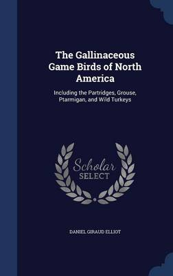 The Gallinaceous Game Birds of North America Including the Partridges, Grouse, Ptarmigan, and Wild Turkeys by Daniel Giraud Elliot