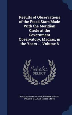 Results of Observations of the Fixed Stars Made with the Meridian Circle at the Government Observatory, Madras, in the Years ..., Volume 8 by Madras Observatory, Norman Robert Pogson, Charles Michie Smith
