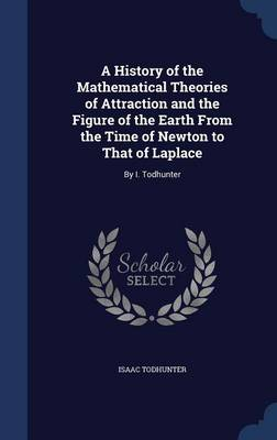 A History of the Mathematical Theories of Attraction and the Figure of the Earth from the Time of Newton to That of Laplace By I. Todhunter by Isaac Todhunter