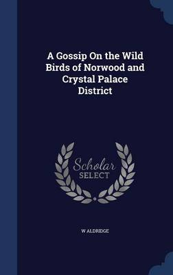 A Gossip on the Wild Birds of Norwood and Crystal Palace District by W Aldridge