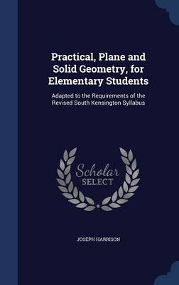 Practical, Plane and Solid Geometry, for Elementary Students Adapted to the Requirements of the Revised South Kensington Syllabus by Joseph (University of Manchester) Harrison