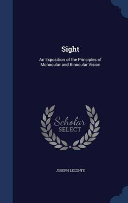 Sight An Exposition of the Principles of Monocular and Binocular Vision by Joseph LeConte