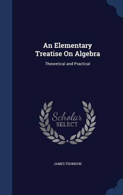 An Elementary Treatise on Algebra Theoretical and Practical by James, gen (University of Sussex) Thomson