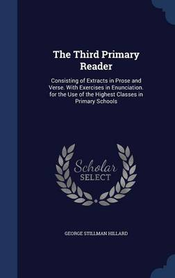 The Third Primary Reader Consisting of Extracts in Prose and Verse. with Exercises in Enunciation. for the Use of the Highest Classes in Primary Schools by George Stillman Hillard