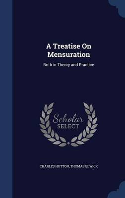 A Treatise on Mensuration Both in Theory and Practice by Charles Hutton, Thomas Bewick