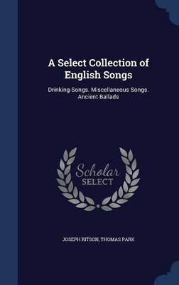 A Select Collection of English Songs Drinking-Songs. Miscellaneous Songs. Ancient Ballads by Joseph Ritson, Thomas Park