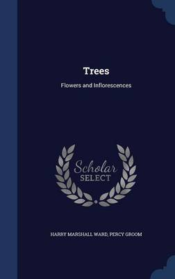 Trees Flowers and Inflorescences by Harry Marshall Ward, Percy Groom