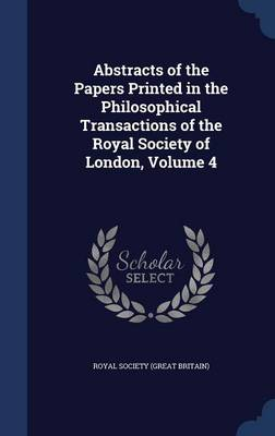 Abstracts of the Papers Printed in the Philosophical Transactions of the Royal Society of London, Volume 4 by Royal Society (Great Britain)