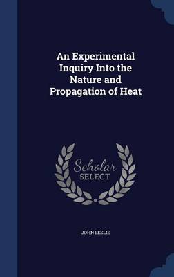 An Experimental Inquiry Into the Nature and Propagation of Heat by University Professor Emeritus at the University of Guelph Ontario and Fellow John (University of Guelph, Canada Univers Leslie