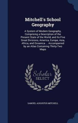 Mitchell's School Geography A System of Modern Geography, Comprising a Description of the Present State of the World, and Its Five Great Divisions, America, Europe, Asia, Africa, and Oceanica ... Acco by Samuel Augustus Mitchell