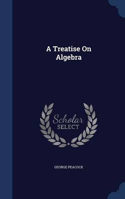 A Treatise on Algebra by George Peacock