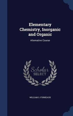 Elementary Chemistry, Inorganic and Organic Alternative Course by William S Furneaux