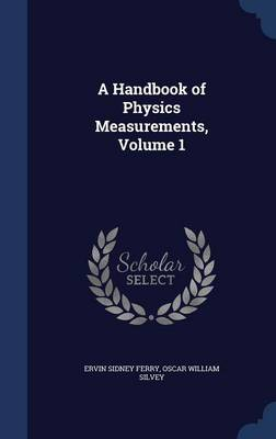 A Handbook of Physics Measurements, Volume 1 by Ervin Sidney Ferry, Oscar William Silvey