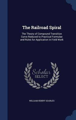 The Railroad Spiral The Theory of Compound Transition Curve Reduced to Practical Formulae and Rules for Application in Field Work by William Henry Searles