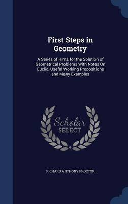 First Steps in Geometry A Series of Hints for the Solution of Geometrical Problems with Notes on Euclid, Useful Working Propositions and Many Examples by Richard Anthony Proctor