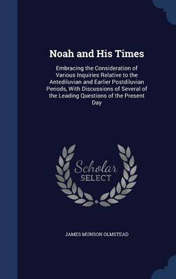 Noah and His Times Embracing the Consideration of Various Inquiries Relative to the Antediluvian and Earlier Postdiluvian Periods, with Discussions of Several of the Leading Questions of the Present D by James Munson Olmstead
