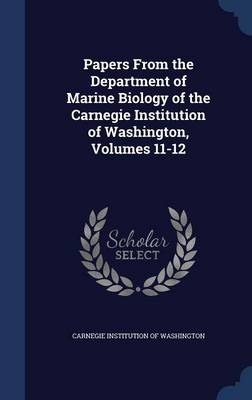 Papers from the Department of Marine Biology of the Carnegie Institution of Washington, Volumes 11-12 by Carnegie Institution of Washington