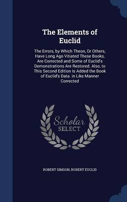 The Elements of Euclid The Errors, by Which Theon, or Others, Have Long Ago Vitiated These Books, Are Corrected and Some of Euclid's Demonstrations Are Restored. Also, to This Second Edition Is Added  by Robert Simson, Robert Euclid