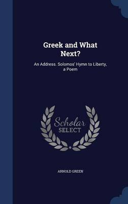 Greek and What Next? An Address. Solomos' Hymn to Liberty, a Poem by Arnold Green