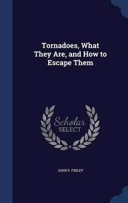 Tornadoes, What They Are, and How to Escape Them by John P Finley