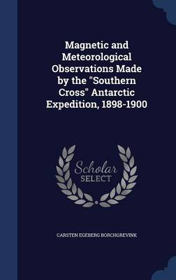 Magnetic and Meteorological Observations Made by the Southern Cross Antarctic Expedition, 1898-1900 by Carsten Egeberg Borchgrevink