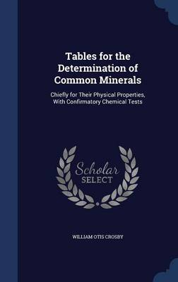 Tables for the Determination of Common Minerals Chiefly for Their Physical Properties, with Confirmatory Chemical Tests by William Otis Crosby