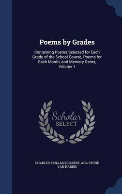 Poems by Grades Containing Poems Selected for Each Grade of the School Course, Poems for Each Month, and Memory Gems, Volume 1 by Charles Benajah Gilbert, Ada Stone Van Harris