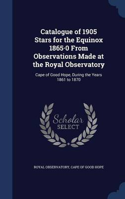 Catalogue of 1905 Stars for the Equinox 1865.0 from Observations Made at the Royal Observatory Cape of Good Hope, During the Years 1861 to 1870 by Cape Of Good Hope Royal Observatory