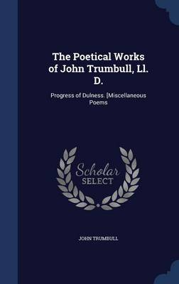 The Poetical Works of John Trumbull, LL. D. Progress of Dulness. [Miscellaneous Poems by John Trumbull
