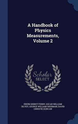 A Handbook of Physics Measurements, Volume 2 by Ervin Sidney Ferry, Oscar William Silvey, George William Sherman