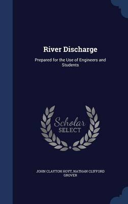 River Discharge Prepared for the Use of Engineers and Students by John Clayton Hoyt, Nathan Clifford Grover