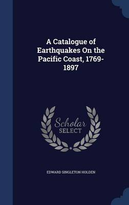 A Catalogue of Earthquakes on the Pacific Coast, 1769-1897 by Edward Singleton Holden
